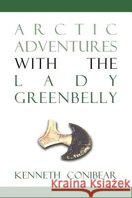 Arctic Adventures with the Lady Greenbelly Kenneth Conibear 9781552124413