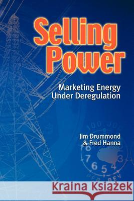 Selling Power : Marketing Energy under Deregulation Jim Drummond Fred Hanna 9781552128534