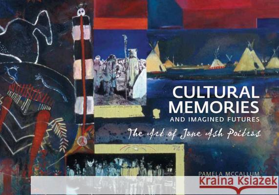 Cultural Memories and Imagined Futures: The Art of Jane Ash Poitras Pamela McCallum 9781552382714