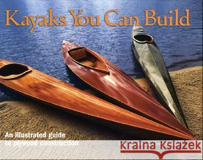 Kayaks You Can Build: An Illustrated Guide to Plywood Construction Ted Moores Greg Rossel 9781552978610