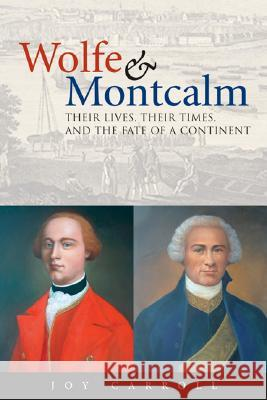 Wolfe & Montcalm: Their Lives, Their Times, and the Fate of a Continent Joy Carroll 9781552979051