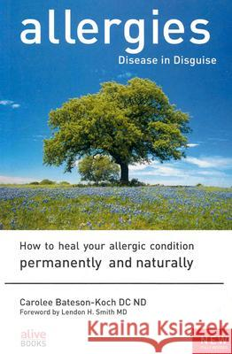 Allergies: Disease in Disguise: How to Heal Your Allergic Condition Permanently and Naturally Carolee Bateson-Koch Lendon H. Smith 9781553120407