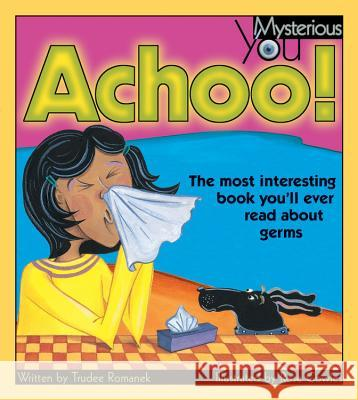 Achoo!: The Most Interesting Book You'll Ever Read about Germs Trudee Romanek Rose Cowles 9781553374510