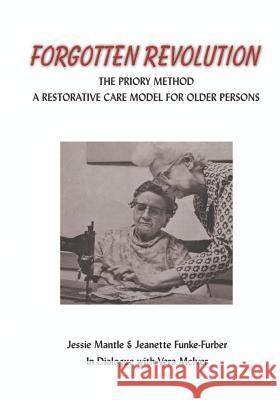 The Forgotten Revolution : The Priory Method: a Restorative Care Method for Older Persons Jessie Mantle Jeanette Funke-Furber 9781553957492
