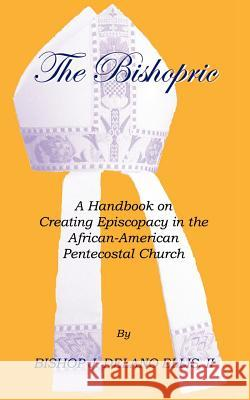 The Bishopric: a Handbook on Creating Episcopacy in the African-American Pentecostal Church J. Delano Ellis Bishop J. Delano Elli 9781553958482
