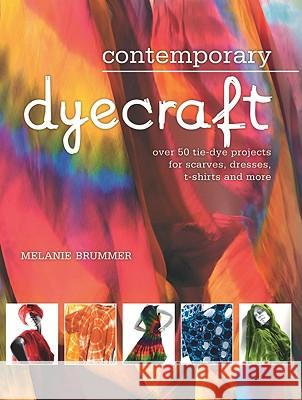 Contemporary Dyecraft: Over 50 Tie-Dye Projects for Scarves, Dresses, T-Shirts and More Melanie Brummer Marianne Fassier 9781554077298