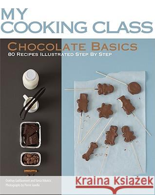 Chocolate Basics: 80 Recipes Illustrated Step by Step Orathay Guillamont Vania Nikolcic 9781554077588