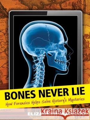 Bones Never Lie: How Forensics Helps Solve History's Mysteries Elizabeth MacLeod 9781554514830