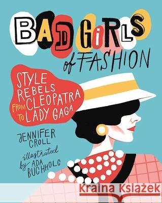 Bad Girls of Fashion: Style Rebels from Cleopatra to Lady Gaga Jennifer Croll Ada Buchholc 9781554517862