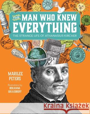 The Man Who Knew Everything: The Strange Life of Athanasius Kircher Peters                                   Bikadoroff 9781554519743
