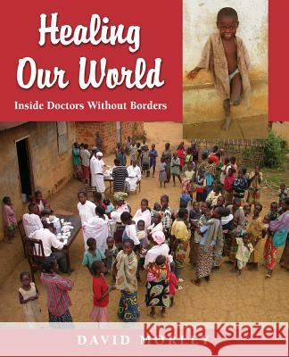 Healing Our World: Inside Doctors Without Borders David Morley 9781554550500