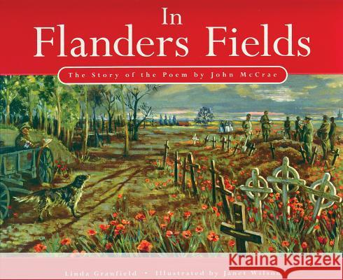 In Flanders Fields: The Story of the Poem by John McCrae Linda Granfield Janet Wilson 9781554553600