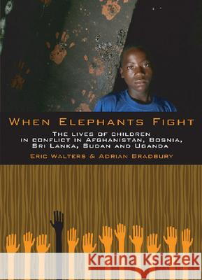When Elephants Fight: The Lives of Children in Conflict in Afghanistan, Bosnia, Sri Lanka, Sudan and Uganda Eric Walters Adrian Bradbury 9781554693559 Orca Book Publishers