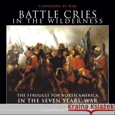 Battle Cries in the Wilderness: The Struggle for North America in the Seven Yearsa War Bernd Horn 9781554889198