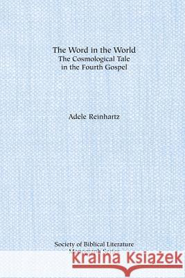 The Word in the World: The Cosmological Tale in the Fourth Gospel Adele Reinhartz 9781555407995