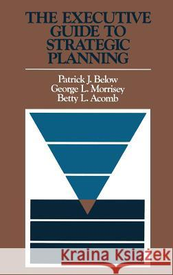 The Executive Guide to Strategic Planning Patrick J. Below George L. Morrisey Betty L. Acomb 9781555420321 Jossey-Bass