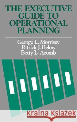The Executive Guide to Operational Planning George L. Morrisey Patrick J. Below Betty L. Acomb 9781555420642 Jossey-Bass