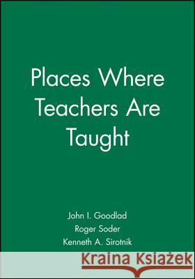 Places Where Teachers Are Taught John I. Goodlad Roger Soder Kenneth A. Sirotnik 9781555422769 Jossey-Bass