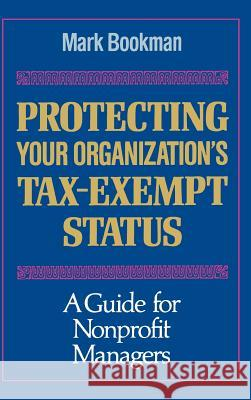 Protecting Your Organization's Tax-Exempt Status: A Guide for Nonprofit Managers Mark Bookman 9781555424329