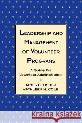 Leadership and Management of Volunteer Programs: A Guide for Volunteer Administrators James C. Fisher Kathleen M. Cole Nancy Ed. Fisher 9781555425319