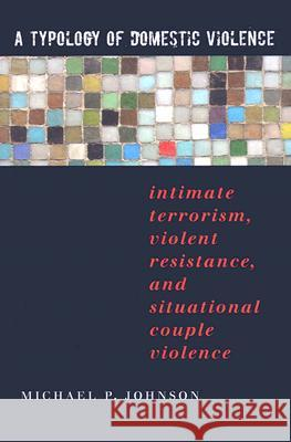 A Typology of Domestic Violence: Intimate Terrorism, Violent Resistance, and Situational Couple Violence Michael P. Johnson 9781555536947