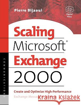 Scaling Microsoft Exchange 2000: Create and Optimize High-Performance Exchange Messaging Systems Pierre Bijaoui 9781555582395