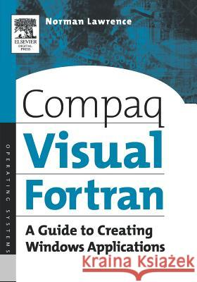 Compaq Visual Fortran : A Guide to Creating Windows Applications Norman Lawrence 9781555582494