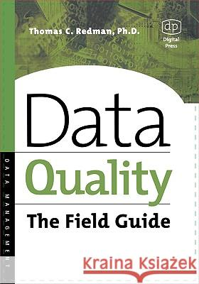 Data Quality: The Field Guide Thomas C. Redman Mike Daugherty Michael Daugherty 9781555582517