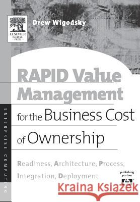 Rapid Value Management for the Business Cost of Ownership: Readiness, Architecture, Process, Integration, Deployment Andrew Wigodsky Andrew S. Wigosky 9781555582890