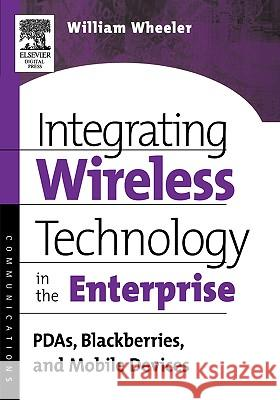 Integrating Wireless Technology in the Enterprise: Pdas, Blackberries, and Mobile Devices William Wheeler 9781555582951