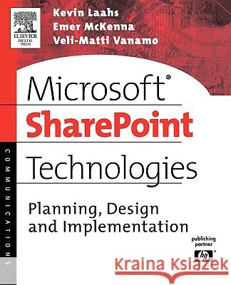 Microsoft SharePoint Technologies : Planning, Design and Implementation Kevin Laahs Emer McKenna Veli-Matti Vanamo 9781555583019