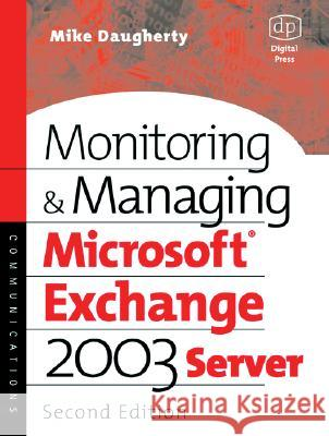 Monitoring and Managing Microsoft Exchange Server 2003 Mike Daugherty Mike Daughtery 9781555583026