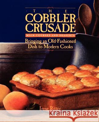 The Cobbler Crusade : Bringing An Old-fashioned Dish To Modern Cooks Irene Ritter Irene Doti 9781555610449