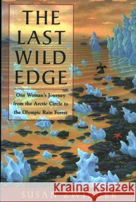 The Last Wild Edge: One Woman's Journey from the Arctic Circle to the Olympic Rain Forest Susan Zwinger 9781555662417