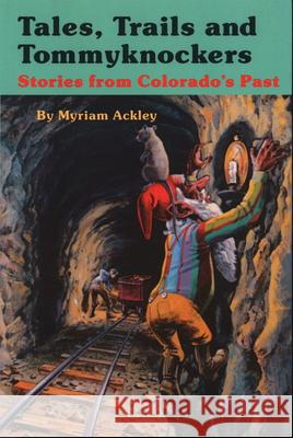 Tales, Trails, and Tommyknockers: Stories from Colorado's Past Myriam Ackley Gene Coulter 9781555664695