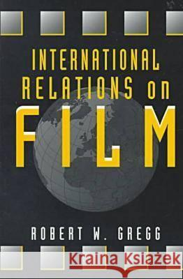 International Relations on Film  Gregg, Robert W. (Professor in the School of International Service, American University, USA) 9781555876753