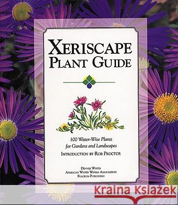 Xeriscape Plant Guide: 100 Water-Wise Plants for Gardens and Landscapes Denver Water Rob Proctor Rob Proctor 9781555912536