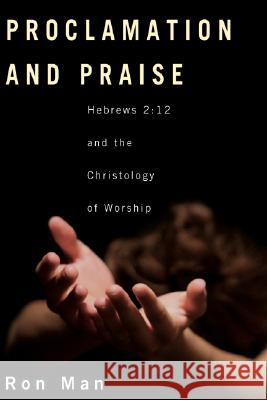 Proclamation and Praise: Hebrews 2:12 and the Christology of Worship Ron Man 9781556350566