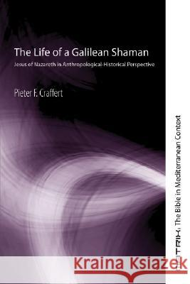 The Life of a Galilean Shaman: Jesus of Nazareth in Anthropological-Historical Perspective Pieter F. Craffert 9781556350856