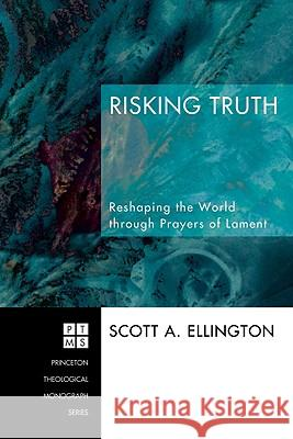 Risking Truth: Reshaping the World Through Prayers of Lament Scott A. Ellington 9781556352638