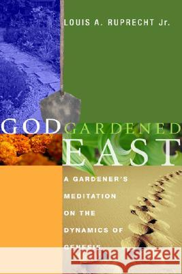 God Gardened East: A Gardener's Meditation on the Dynamics of Genesis Louis A., Jr. Ruprecht 9781556354342