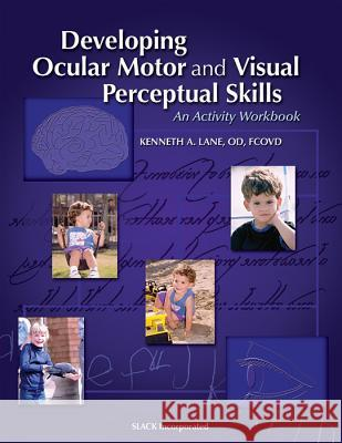 Developing Ocular Motor and Visual Perceptual Skills: An Activity Workbook Kenneth A. Lane 9781556425950