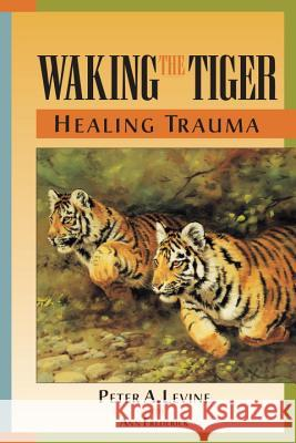 Waking the Tiger Healing Trauma Peter Levine Ann Frederick 9781556432330 North Atlantic Books