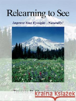 Relearning to See: Improve Your Eyesight--Naturally! Thomas R. Quackenbush 9781556433412