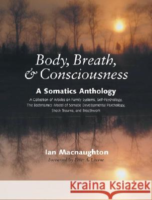 Body, Breath & Consciousness: A Somatics Anthology Ian Macnaughton Peter A. Levine 9781556434969
