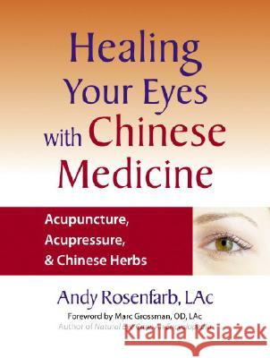 Healing Your Eyes with Chinese Medicine: Acupuncture, Acupressure, & Chinese Herbs Andy Rosenfarb Marc Grossman 9781556436628