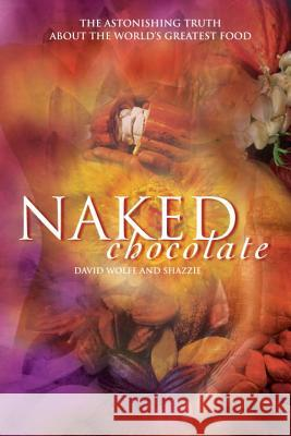 Naked Chocolate: The Astonishing Truth about the World's Greatest Food Shazzie                                  David Wolfe 9781556437311