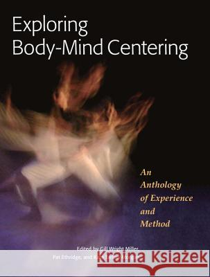 Exploring Body-Mind Centering Gill Miller Pat Ethridge Kate Morgan 9781556439681