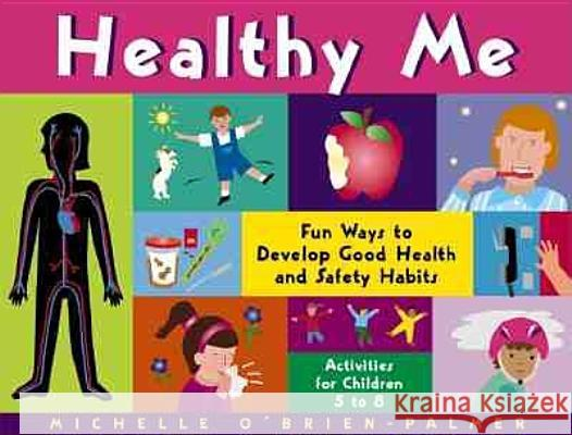 Healthy Me: Fun Ways to Develop Good Health and Safety Habits Michelle O'Brien-Palmer 9781556523595