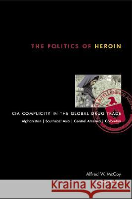 The Politics of Heroin: CIA Complicity in the Global Drug Trade Alfred W. McCoy 9781556524837